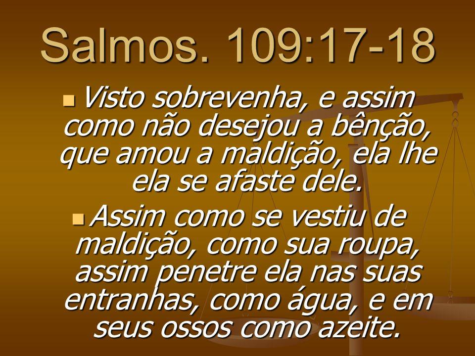 Salmos. 109:17-18 Visto sobrevenha, e assim como não desejou a bênção, que amou a maldição, ela lhe ela se afaste dele. Visto sobrevenha, e assim como