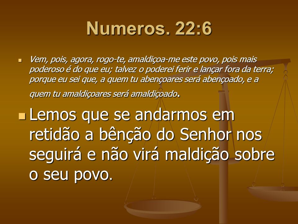 Numeros. 22:6 Vem, pois, agora, rogo-te, amaldiçoa-me este povo, pois mais poderoso é do que eu; talvez o poderei ferir e lançar fora da terra; porque