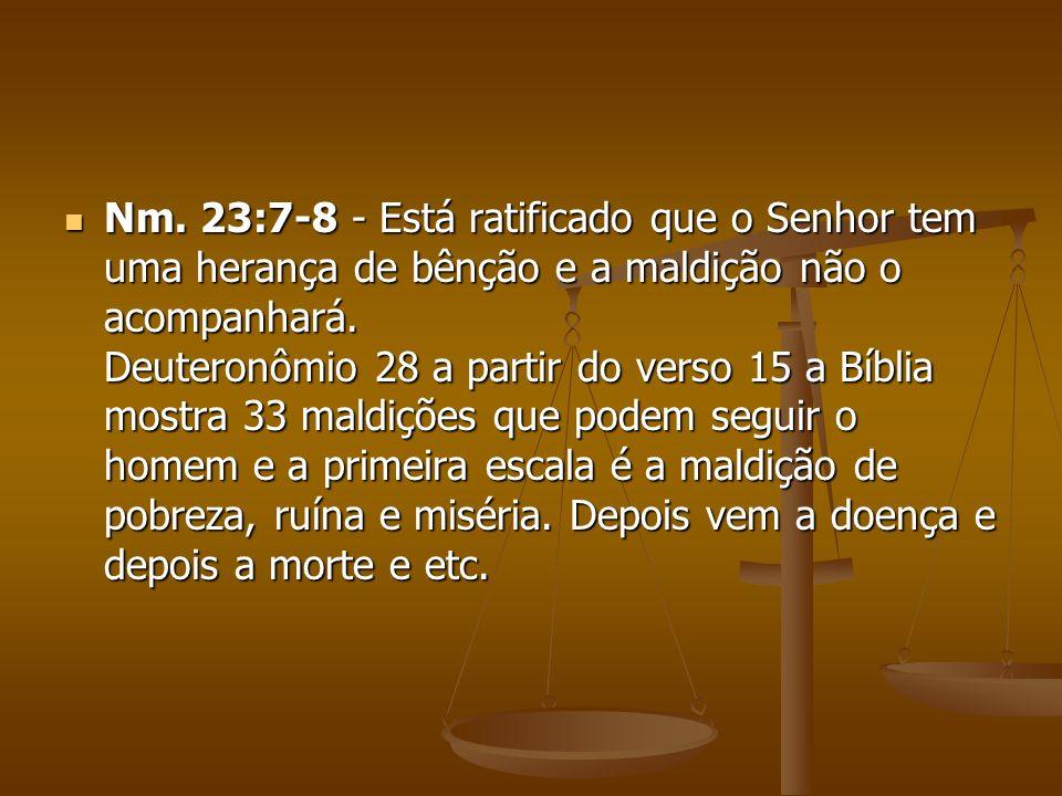 Nm. 23:7-8 - Está ratificado que o Senhor tem uma herança de bênção e a maldição não o acompanhará. Deuteronômio 28 a partir do verso 15 a Bíblia most