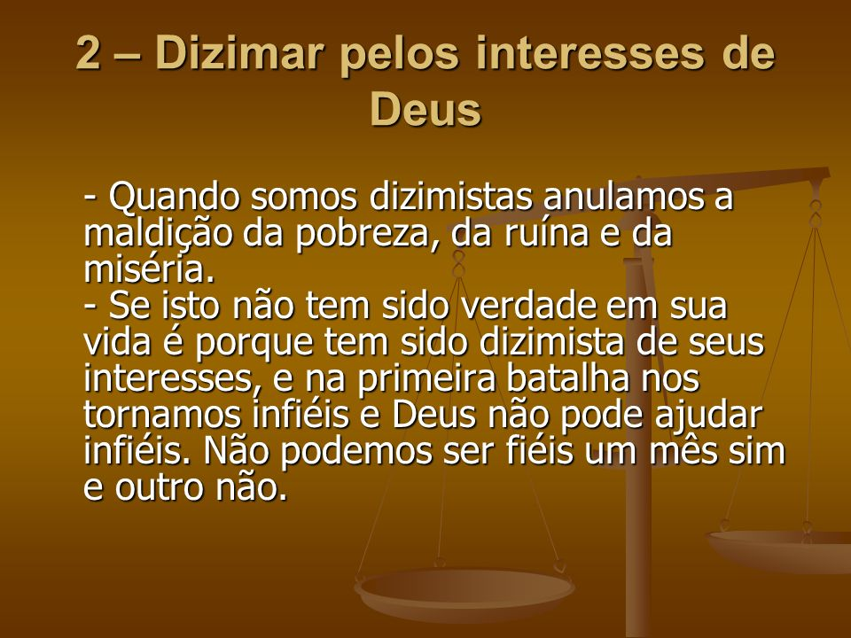 2 – Dizimar pelos interesses de Deus - Quando somos dizimistas anulamos a maldição da pobreza, da ruína e da miséria. - Se isto não tem sido verdade e