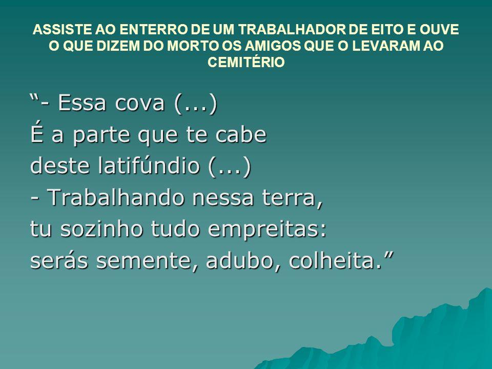 ASSISTE AO ENTERRO DE UM TRABALHADOR DE EITO E OUVE O QUE DIZEM DO MORTO OS AMIGOS QUE O LEVARAM AO CEMITÉRIO - Essa cova (...) É a parte que te cabe