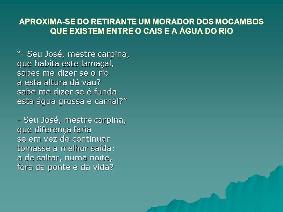 APROXIMA-SE DO RETIRANTE UM MORADOR DOS MOCAMBOS QUE EXISTEM ENTRE O CAIS E A ÁGUA DO RIO - Seu José, mestre carpina, que habita este lamaçal, sabes m