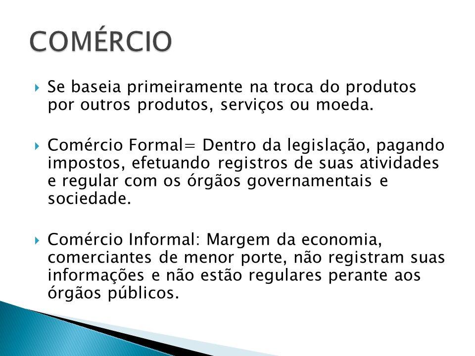 Se baseia primeiramente na troca do produtos por outros produtos, serviços ou moeda. Comércio Formal= Dentro da legislação, pagando impostos, efetuand
