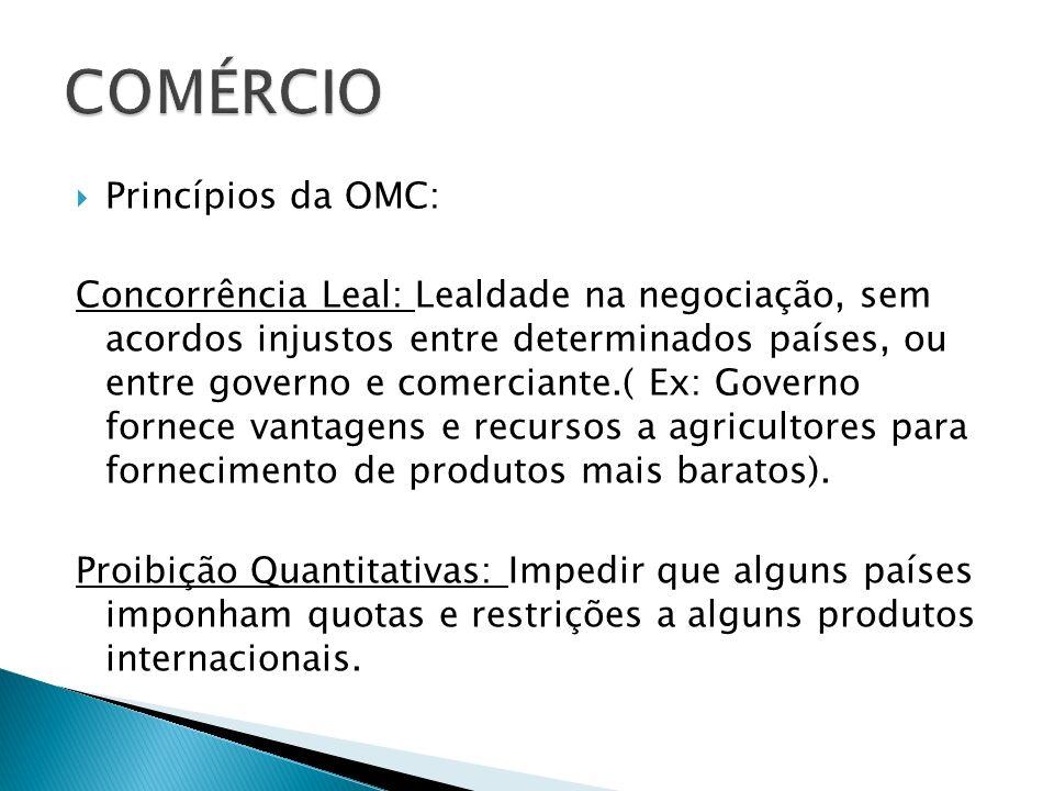 Princípios da OMC: Concorrência Leal: Lealdade na negociação, sem acordos injustos entre determinados países, ou entre governo e comerciante.( Ex: Gov