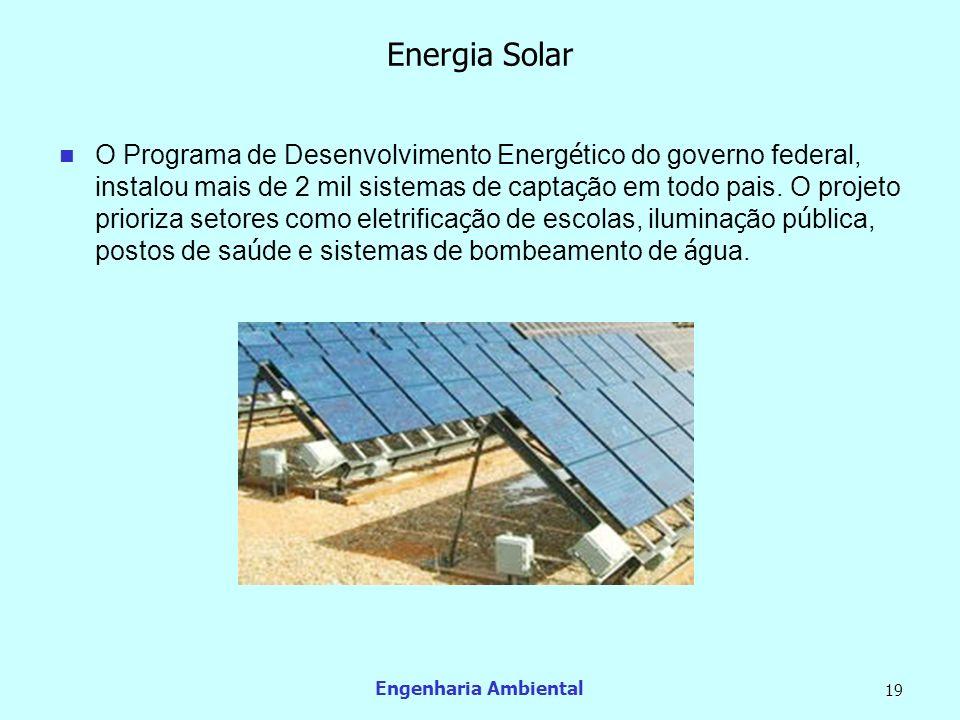 Engenharia Ambiental 19 Energia Solar O Programa de Desenvolvimento Energ é tico do governo federal, instalou mais de 2 mil sistemas de capta ç ão em