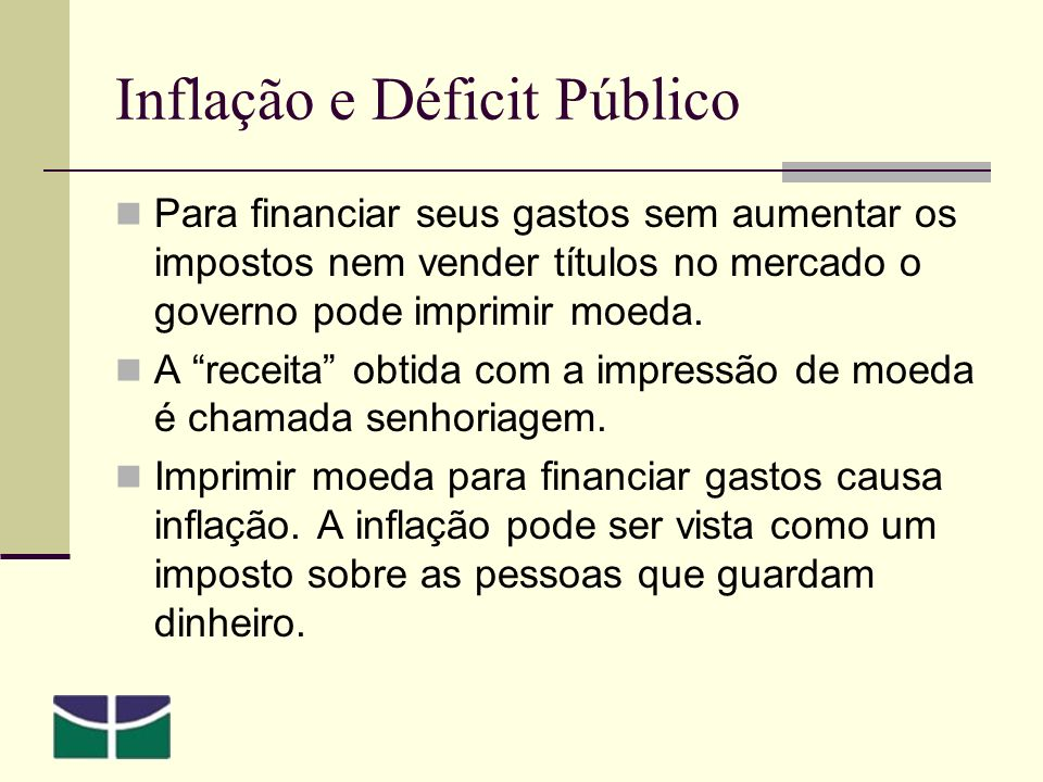 Inflação e Déficit Público Para financiar seus gastos sem aumentar os impostos nem vender títulos no mercado o governo pode imprimir moeda.