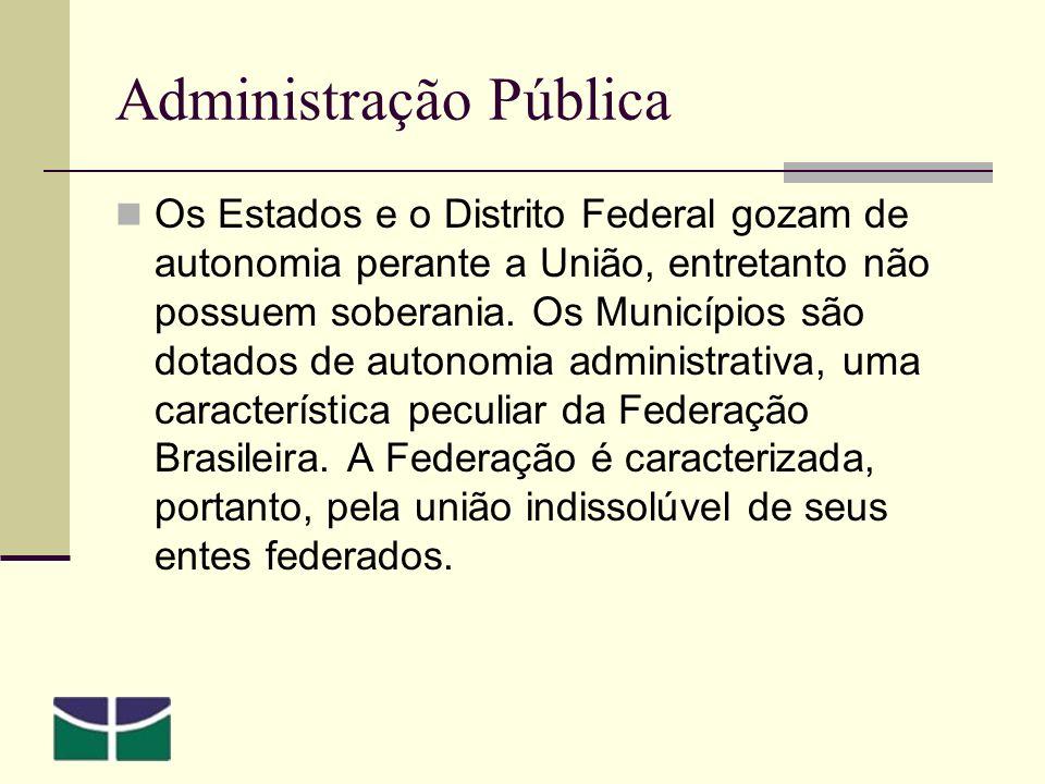 Administração Pública Os Estados e o Distrito Federal gozam de autonomia perante a União, entretanto não possuem soberania.