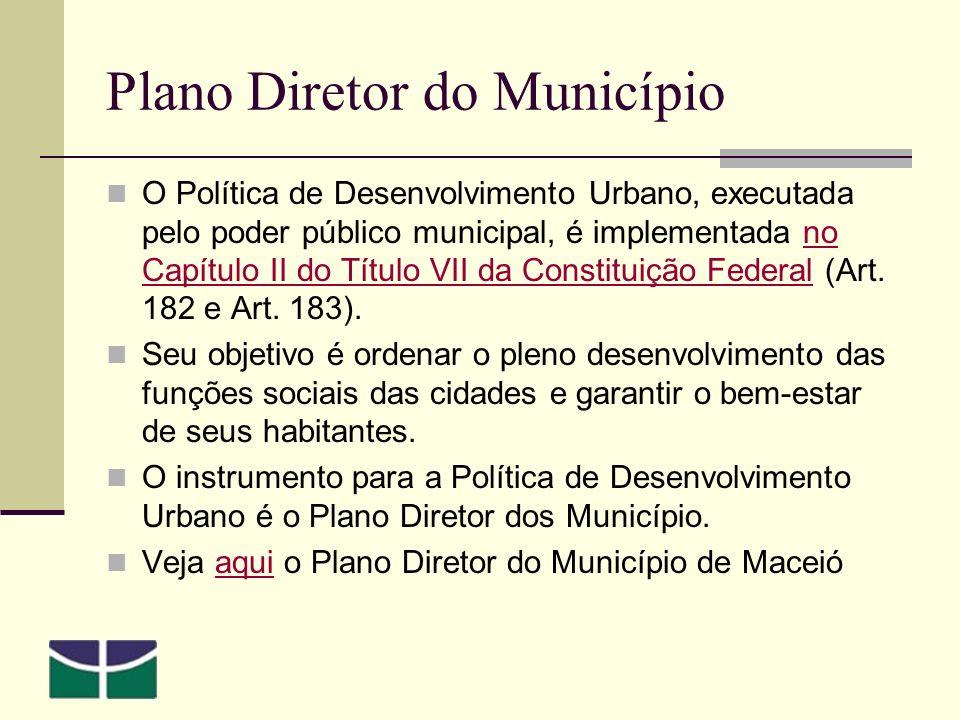 Plano Diretor do Município O Política de Desenvolvimento Urbano, executada pelo poder público municipal, é implementada no Capítulo II do Título VII da Constituição Federal (Art.