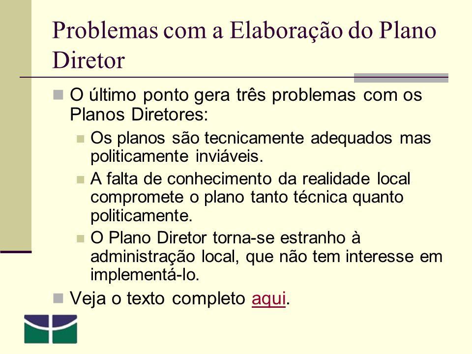 Problemas com a Elaboração do Plano Diretor O último ponto gera três problemas com os Planos Diretores: Os planos são tecnicamente adequados mas politicamente inviáveis.