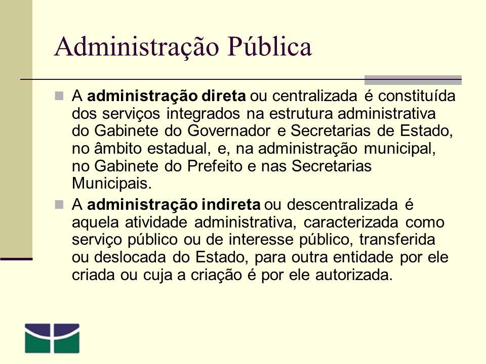 Administração Pública A administração direta ou centralizada é constituída dos serviços integrados na estrutura administrativa do Gabinete do Governador e Secretarias de Estado, no âmbito estadual, e, na administração municipal, no Gabinete do Prefeito e nas Secretarias Municipais.