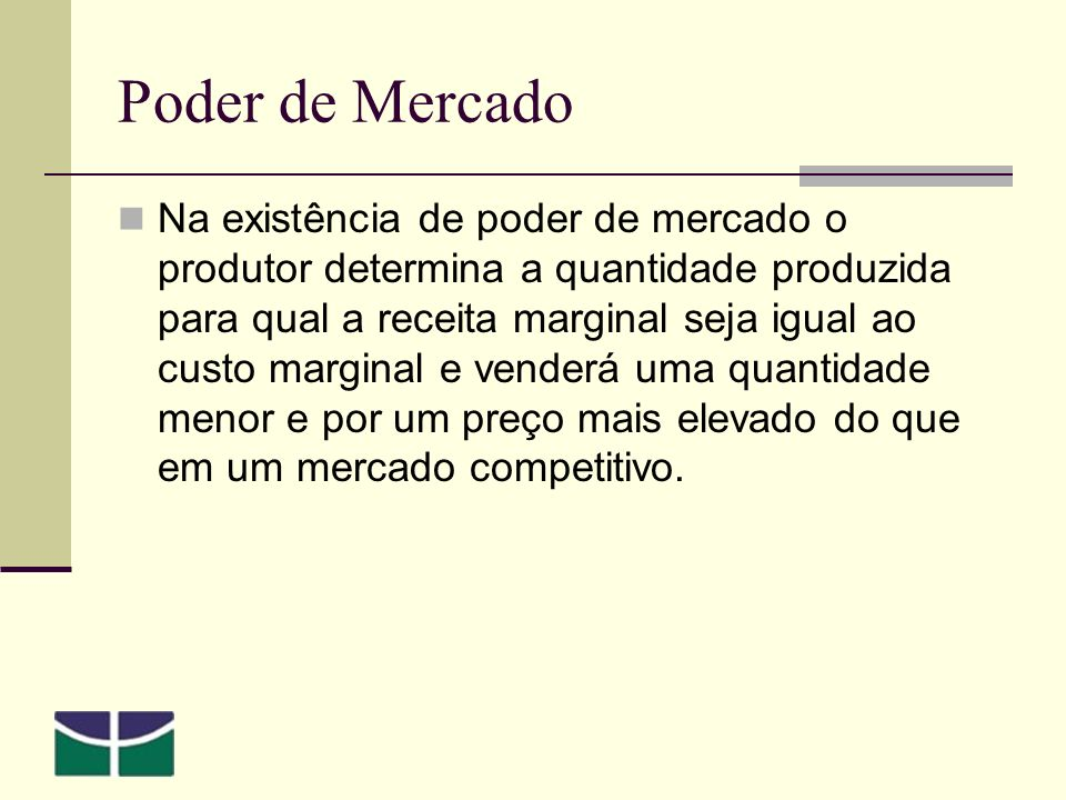Poder de Mercado Na existência de poder de mercado o produtor determina a quantidade produzida para qual a receita marginal seja igual ao custo marginal e venderá uma quantidade menor e por um preço mais elevado do que em um mercado competitivo.