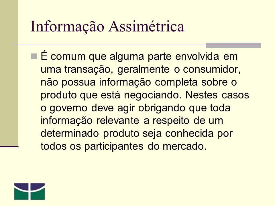 Informação Assimétrica É comum que alguma parte envolvida em uma transação, geralmente o consumidor, não possua informação completa sobre o produto que está negociando.