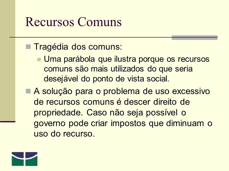 Recursos Comuns Tragédia dos comuns: Uma parábola que ilustra porque os recursos comuns são mais utilizados do que seria desejável do ponto de vista social.