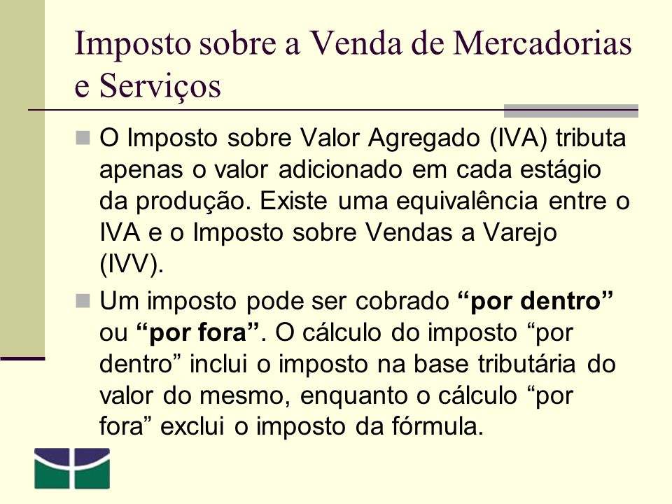 Imposto sobre a Venda de Mercadorias e Serviços O Imposto sobre Valor Agregado (IVA) tributa apenas o valor adicionado em cada estágio da produção.