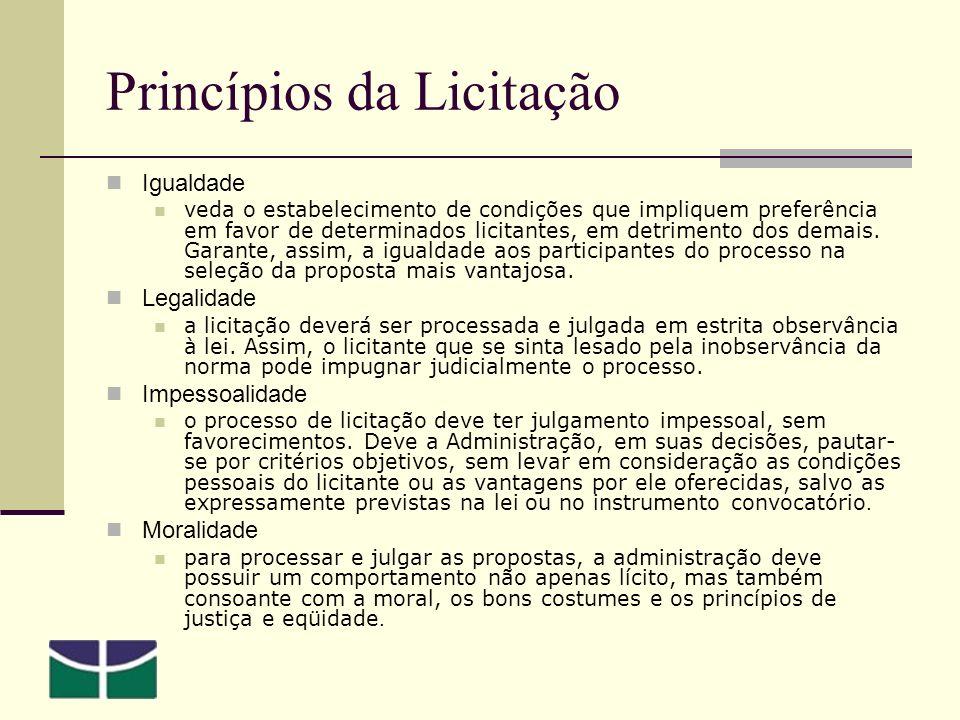 Princípios da Licitação Igualdade veda o estabelecimento de condições que impliquem preferência em favor de determinados licitantes, em detrimento dos demais.