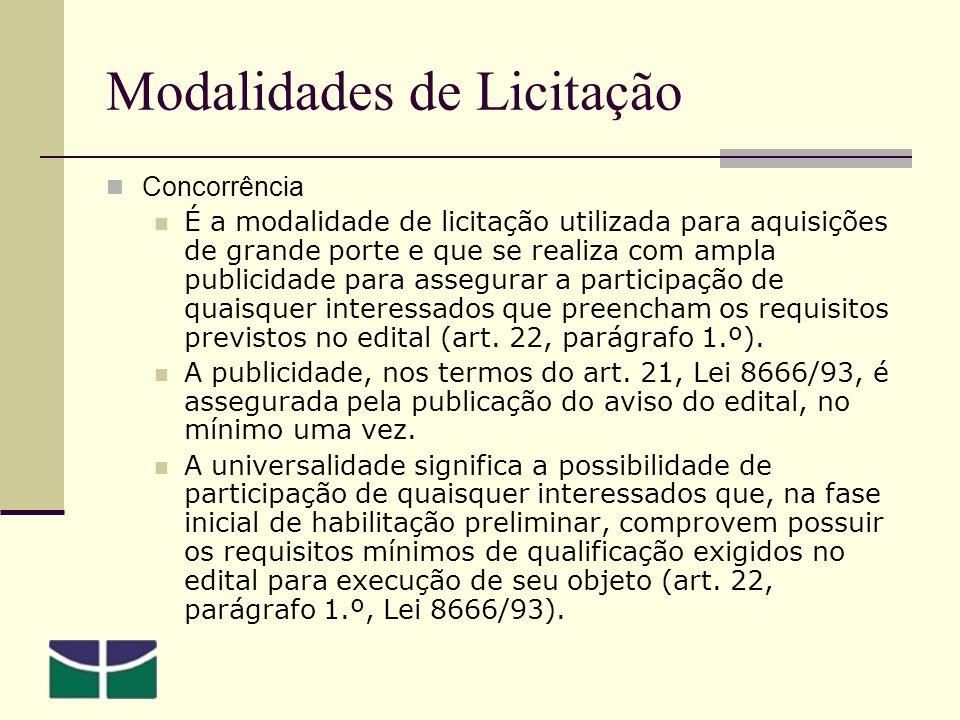 Modalidades de Licitação Concorrência É a modalidade de licitação utilizada para aquisições de grande porte e que se realiza com ampla publicidade para assegurar a participação de quaisquer interessados que preencham os requisitos previstos no edital (art.