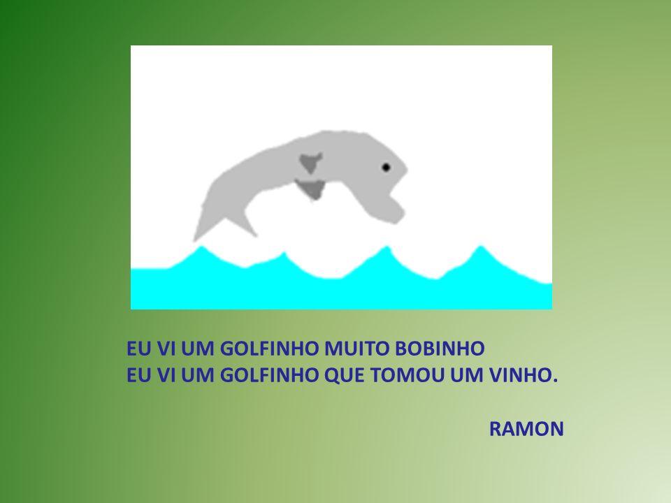 EU VI UM GOLFINHO MUITO BOBINHO EU VI UM GOLFINHO QUE TOMOU UM VINHO. RAMON