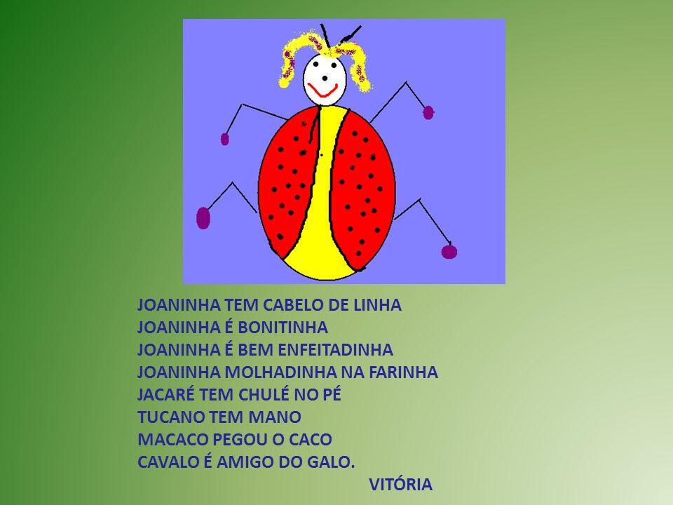 JOANINHA TEM CABELO DE LINHA JOANINHA É BONITINHA JOANINHA É BEM ENFEITADINHA JOANINHA MOLHADINHA NA FARINHA JACARÉ TEM CHULÉ NO PÉ TUCANO TEM MANO MA