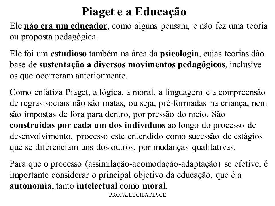 PROFA. LUCILA PESCE Piaget e a Educação Ele não era um educador, como alguns pensam, e não fez uma teoria ou proposta pedagógica. Ele foi um estudioso