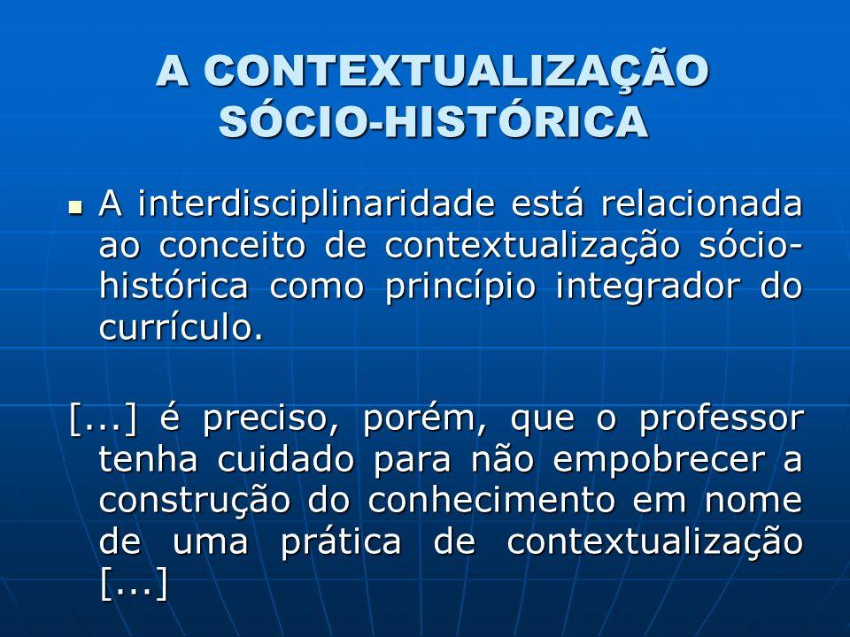 A CONTEXTUALIZAÇÃO SÓCIO-HISTÓRICA A interdisciplinaridade está relacionada ao conceito de contextualização sócio- histórica como princípio integrador
