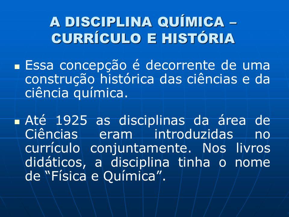 A DISCIPLINA QUÍMICA – CURRÍCULO E HISTÓRIA Essa concepção é decorrente de uma construção histórica das ciências e da ciência química.