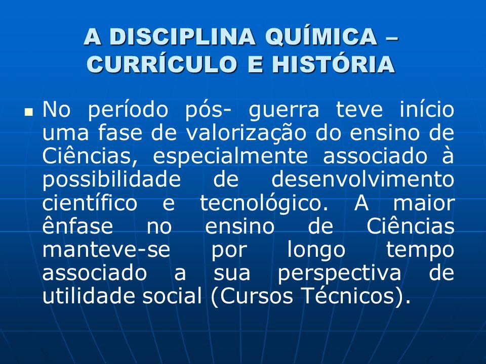 A DISCIPLINA QUÍMICA – CURRÍCULO E HISTÓRIA No período pós- guerra teve início uma fase de valorização do ensino de Ciências, especialmente associado à possibilidade de desenvolvimento científico e tecnológico.