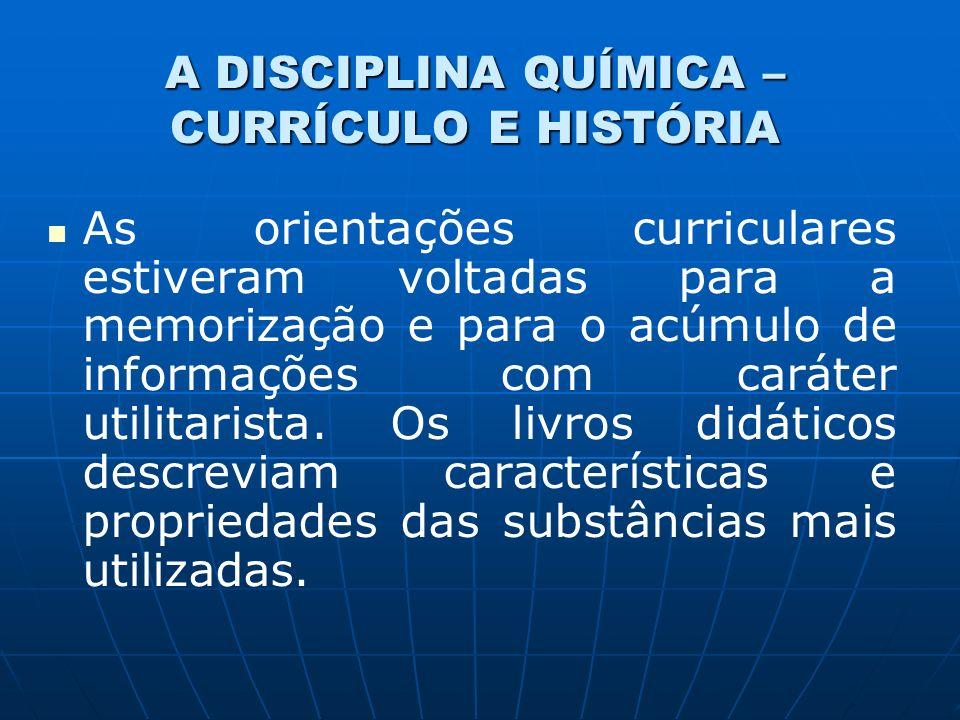 A DISCIPLINA QUÍMICA – CURRÍCULO E HISTÓRIA As orientações curriculares estiveram voltadas para a memorização e para o acúmulo de informações com caráter utilitarista.
