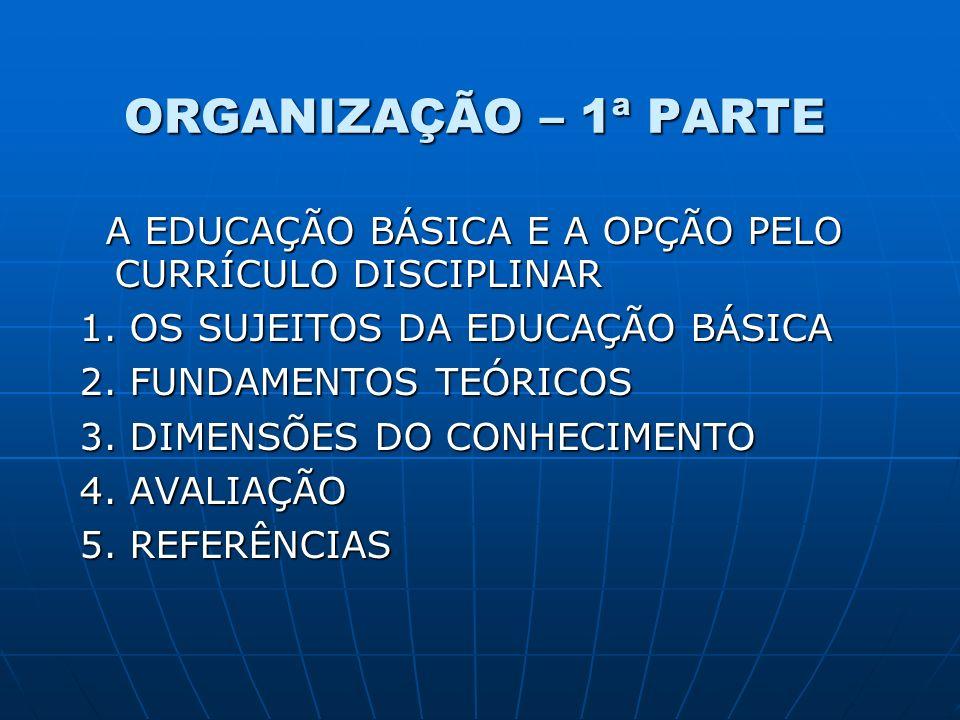 ORGANIZAÇÃO – 1ª PARTE A EDUCAÇÃO BÁSICA E A OPÇÃO PELO CURRÍCULO DISCIPLINAR A EDUCAÇÃO BÁSICA E A OPÇÃO PELO CURRÍCULO DISCIPLINAR 1. OS SUJEITOS DA