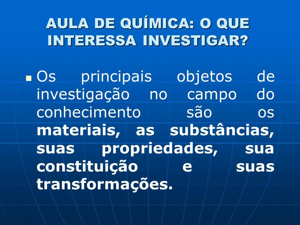 AULA DE QUÍMICA: O QUE INTERESSA INVESTIGAR? Os principais objetos de investigação no campo do conhecimento são os materiais, as substâncias, suas pro