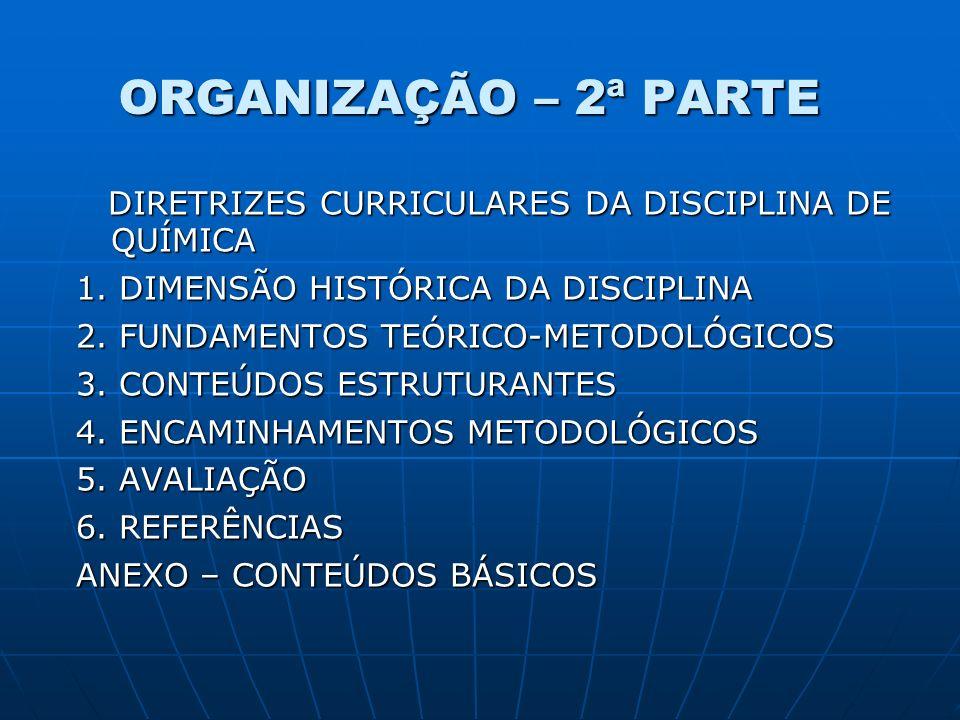 ORGANIZAÇÃO – 2ª PARTE DIRETRIZES CURRICULARES DA DISCIPLINA DE QUÍMICA DIRETRIZES CURRICULARES DA DISCIPLINA DE QUÍMICA 1. DIMENSÃO HISTÓRICA DA DISC