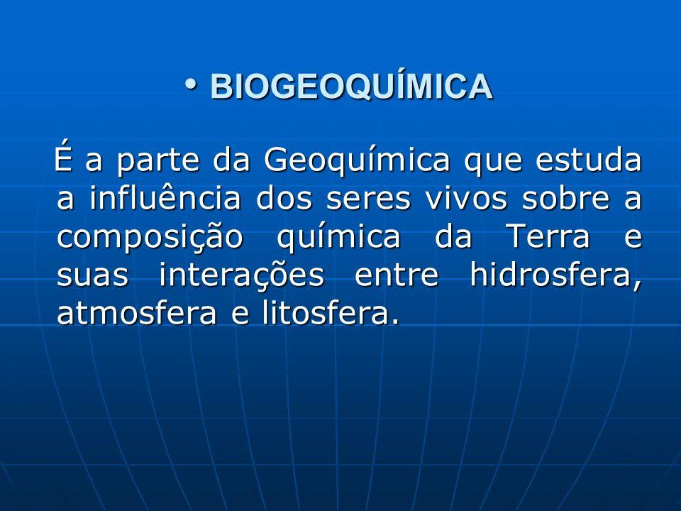 BIOGEOQUÍMICA BIOGEOQUÍMICA É a parte da Geoquímica que estuda a influência dos seres vivos sobre a composição química da Terra e suas interações entre hidrosfera, atmosfera e litosfera.