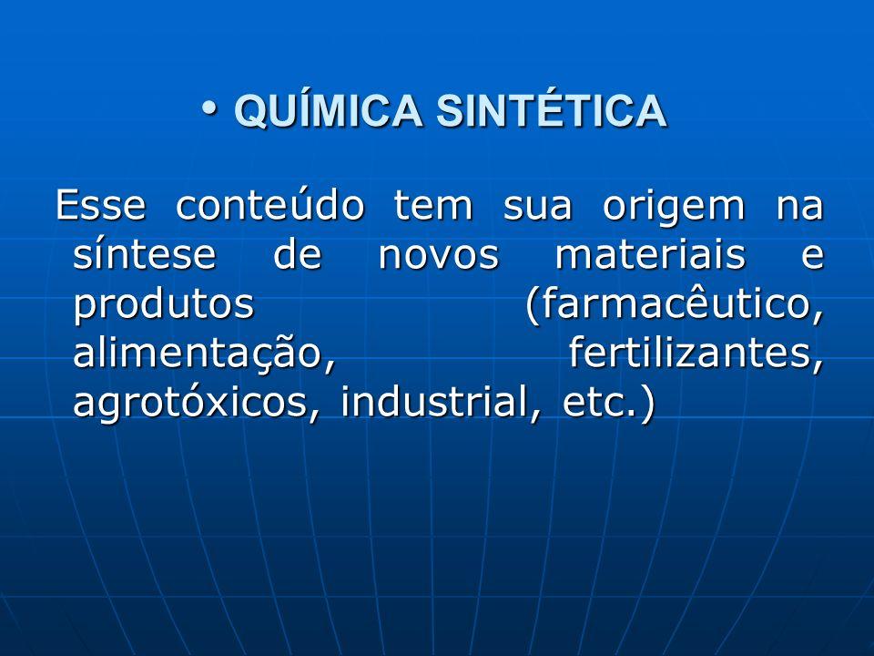 QUÍMICA SINTÉTICA QUÍMICA SINTÉTICA Esse conteúdo tem sua origem na síntese de novos materiais e produtos (farmacêutico, alimentação, fertilizantes, agrotóxicos, industrial, etc.) Esse conteúdo tem sua origem na síntese de novos materiais e produtos (farmacêutico, alimentação, fertilizantes, agrotóxicos, industrial, etc.)