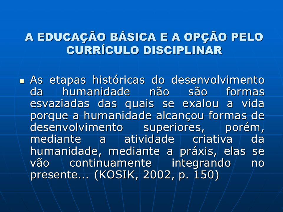 A EDUCAÇÃO BÁSICA E A OPÇÃO PELO CURRÍCULO DISCIPLINAR As etapas históricas do desenvolvimento da humanidade não são formas esvaziadas das quais se ex
