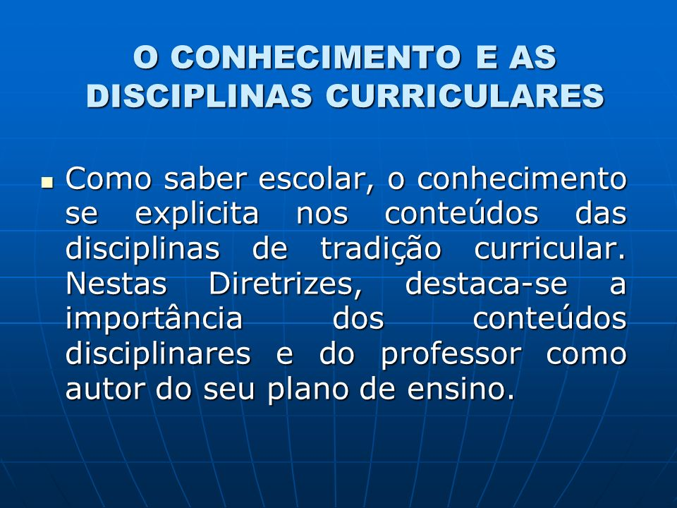 O CONHECIMENTO E AS DISCIPLINAS CURRICULARES Como saber escolar, o conhecimento se explicita nos conteúdos das disciplinas de tradição curricular.