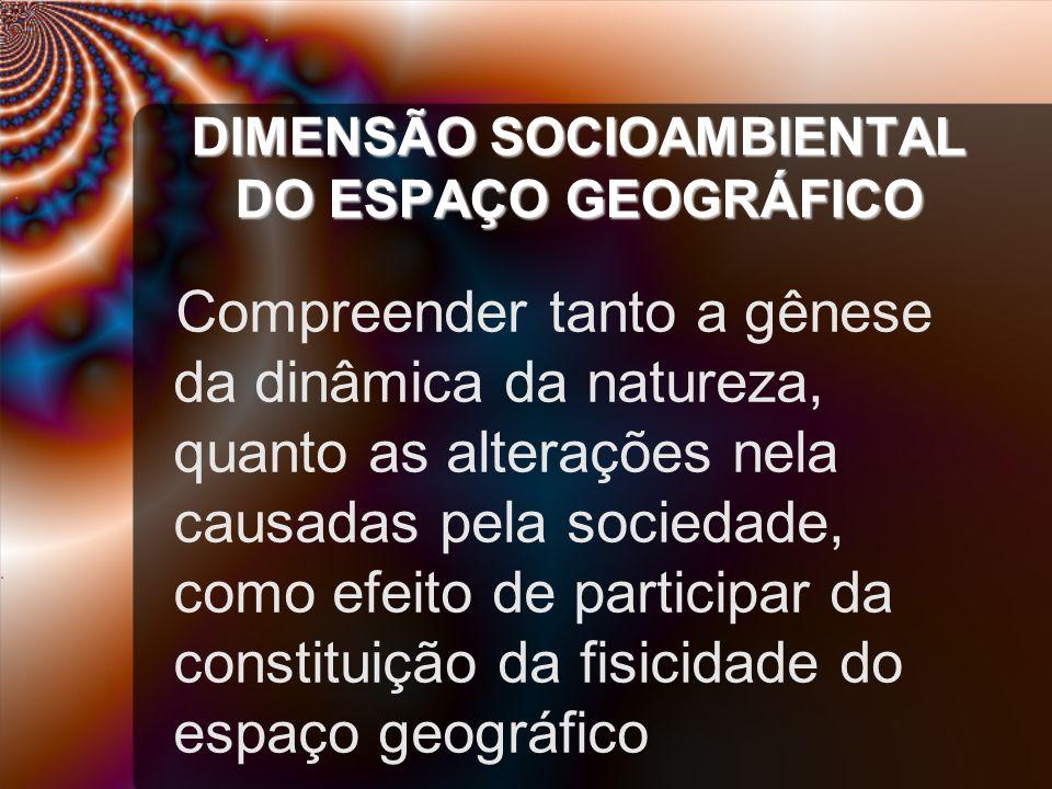 DIMENSÃO SOCIOAMBIENTAL DO ESPAÇO GEOGRÁFICO Compreender tanto a gênese da dinâmica da natureza, quanto as alterações nela causadas pela sociedade, como efeito de participar da constituição da fisicidade do espaço geográfico
