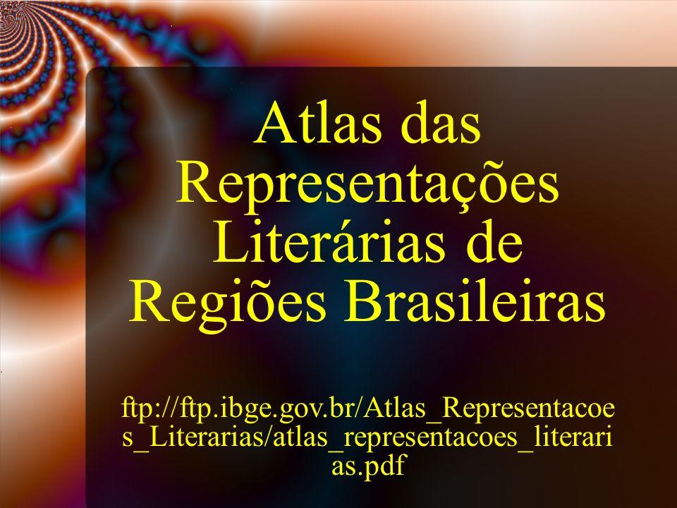 Atlas das Representações Literárias de Regiões Brasileiras ftp://ftp.ibge.gov.br/Atlas_Representacoe s_Literarias/atlas_representacoes_literari as.pdf