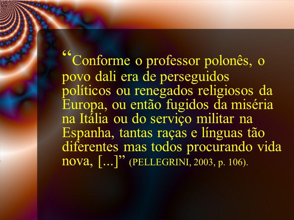 Conforme o professor polonês, o povo dali era de perseguidos políticos ou renegados religiosos da Europa, ou então fugidos da miséria na Itália ou do serviço militar na Espanha, tantas raças e línguas tão diferentes mas todos procurando vida nova, [...] (PELLEGRINI, 2003, p.