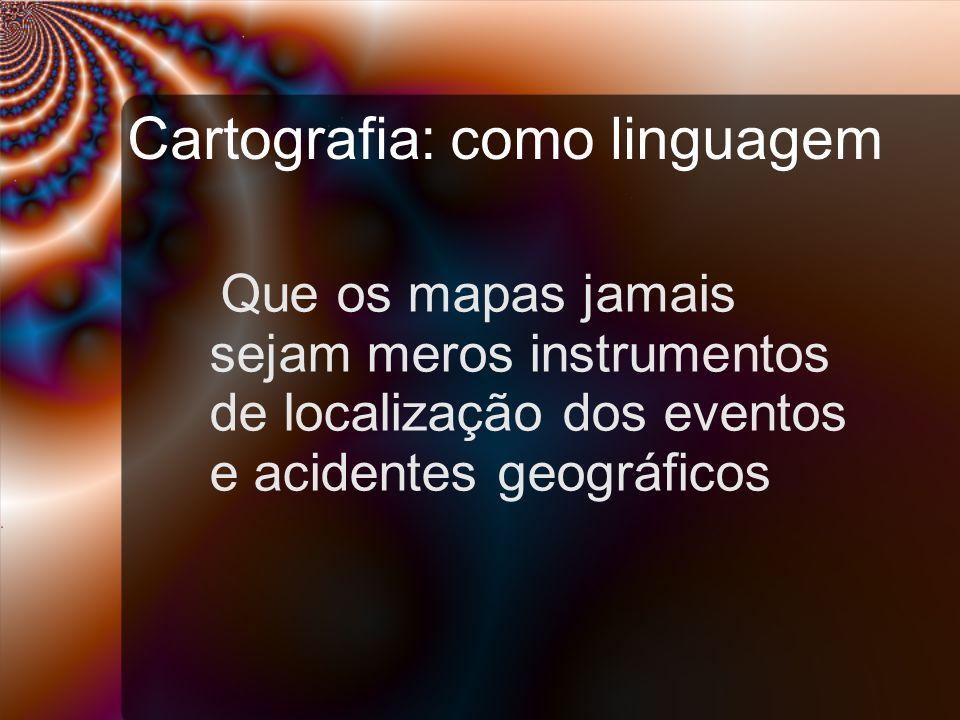 Cartografia: como linguagem Que os mapas jamais sejam meros instrumentos de localização dos eventos e acidentes geográficos
