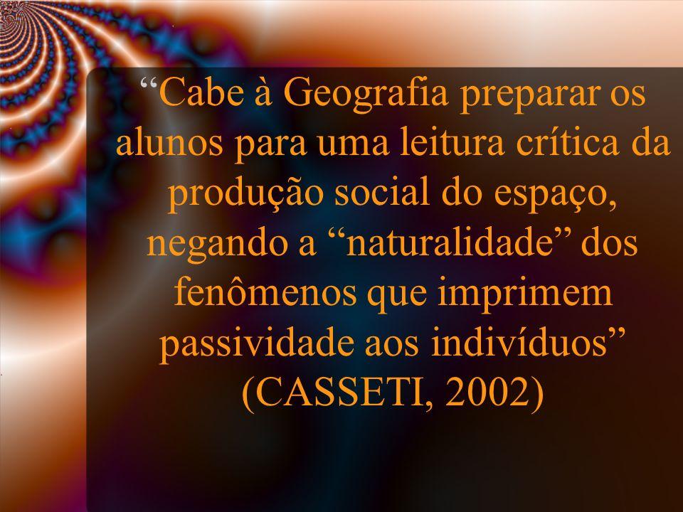 Cabe à Geografia preparar os alunos para uma leitura crítica da produção social do espaço, negando a naturalidade dos fenômenos que imprimem passividade aos indivíduos (CASSETI, 2002)