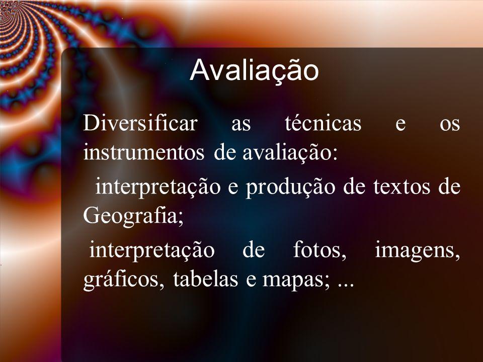 Avaliação Diversificar as técnicas e os instrumentos de avaliação: interpretação e produção de textos de Geografia; interpretação de fotos, imagens, gráficos, tabelas e mapas;...