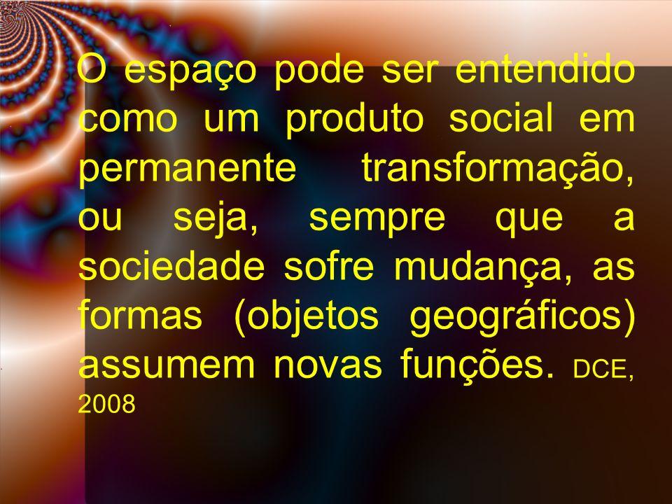 O espaço pode ser entendido como um produto social em permanente transformação, ou seja, sempre que a sociedade sofre mudança, as formas (objetos geográficos) assumem novas funções.