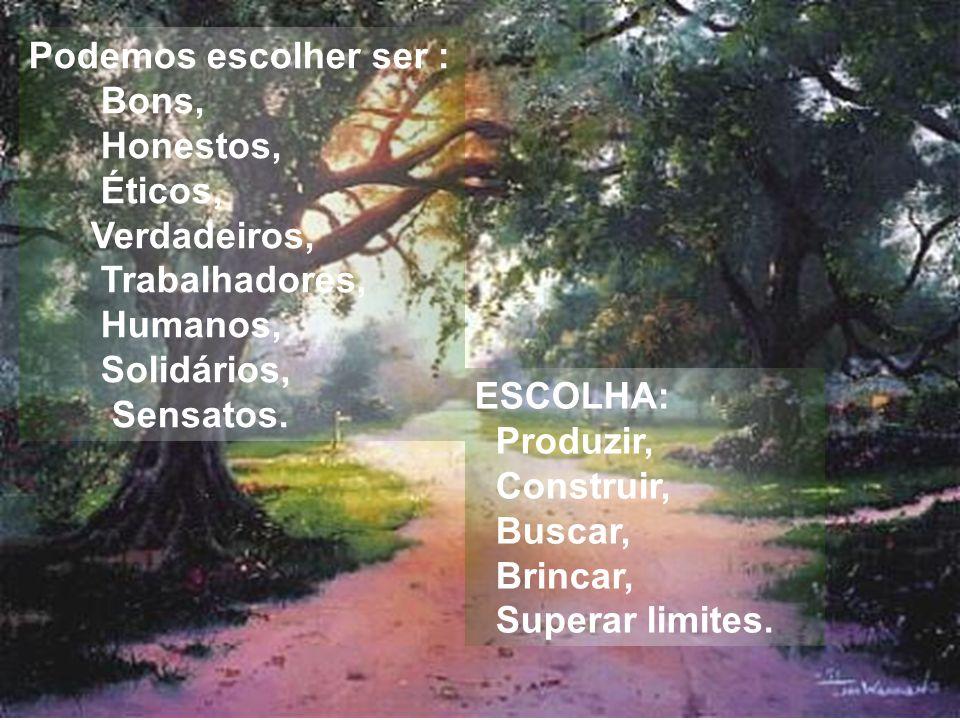ESCOLHA: Produzir, Construir, Buscar, Brincar, Superar limites. Podemos escolher ser : Bons, Honestos, Éticos, Verdadeiros, Trabalhadores, Humanos, So