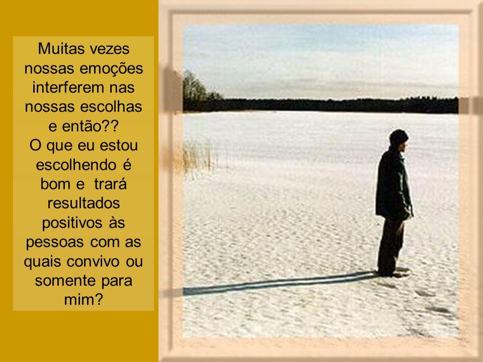 Muitas vezes nossas emoções interferem nas nossas escolhas e então?? O que eu estou escolhendo é bom e trará resultados positivos às pessoas com as qu