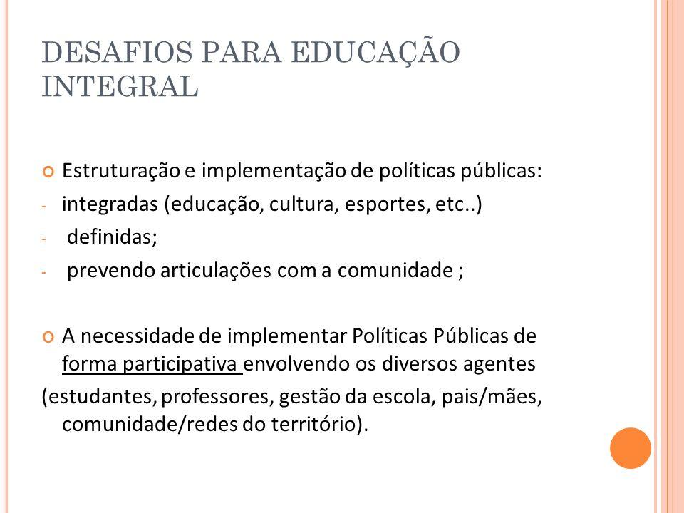 DESAFIOS PARA EDUCAÇÃO INTEGRAL Estruturação e implementação de políticas públicas: - integradas (educação, cultura, esportes, etc..) - definidas; - p