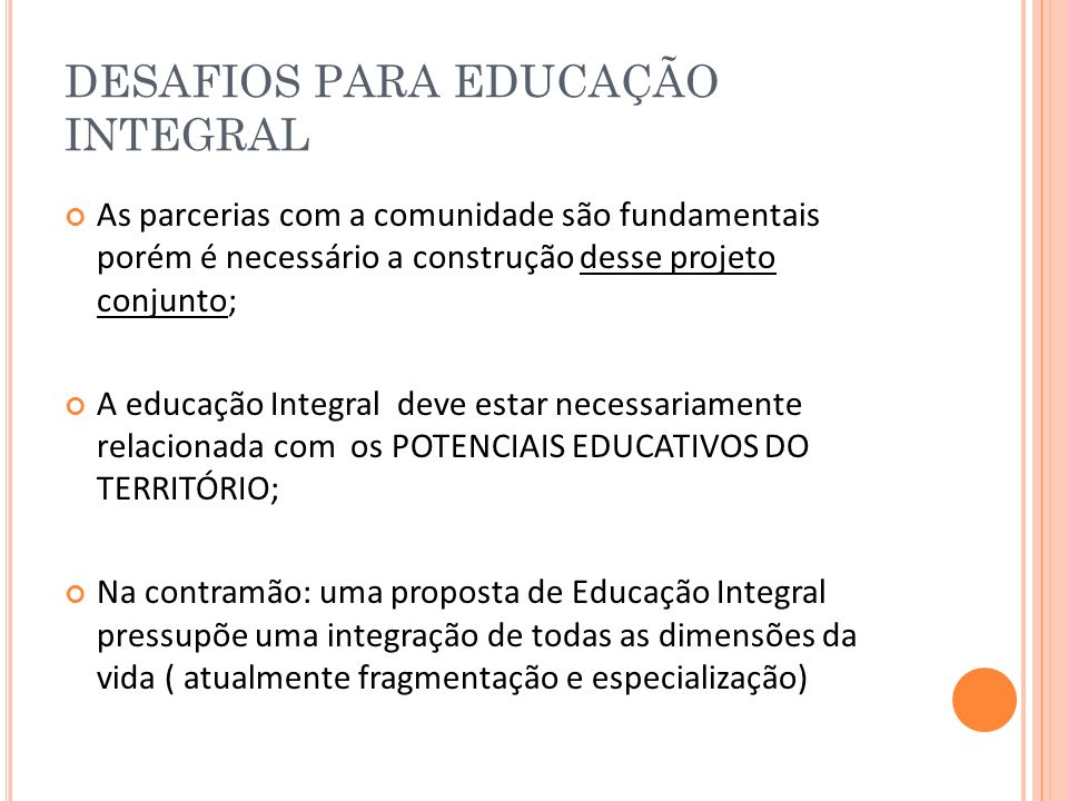 DESAFIOS PARA EDUCAÇÃO INTEGRAL As parcerias com a comunidade são fundamentais porém é necessário a construção desse projeto conjunto; A educação Inte