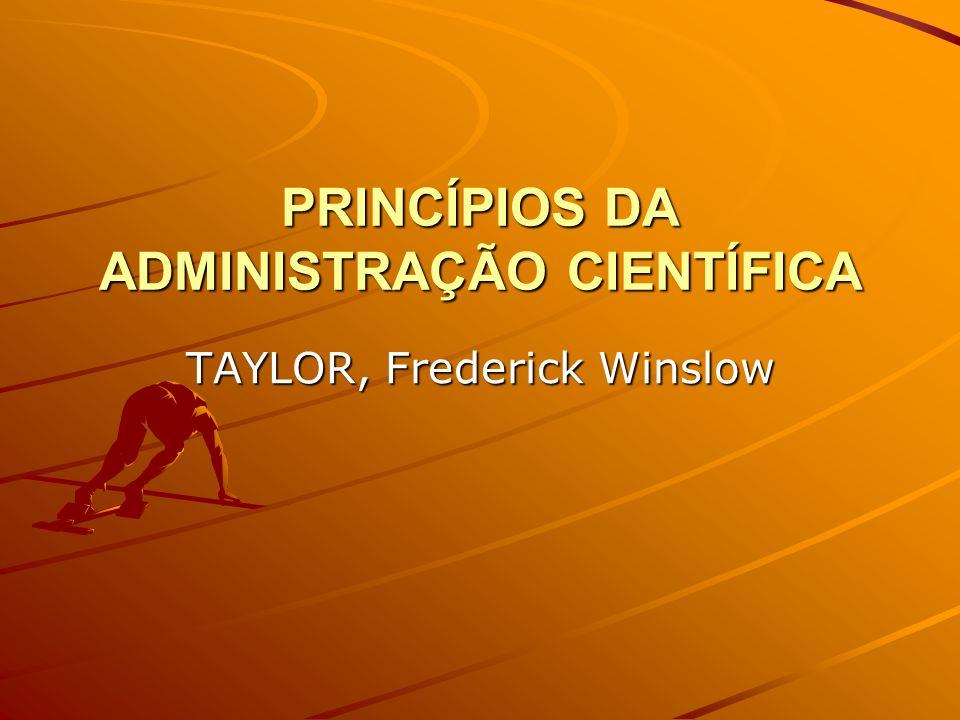 PRINCÍPIOS DA ADMINISTRAÇÃO CIENTÍFICA TAYLOR, Frederick Winslow