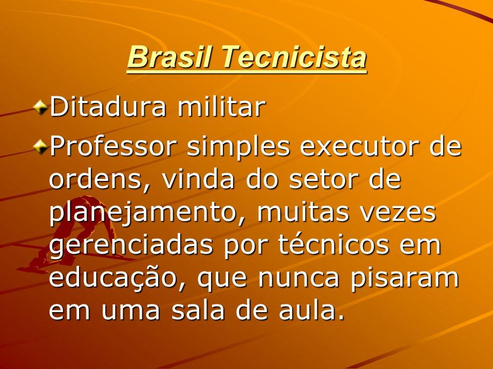 Brasil Tecnicista Ditadura militar Professor simples executor de ordens, vinda do setor de planejamento, muitas vezes gerenciadas por técnicos em educ