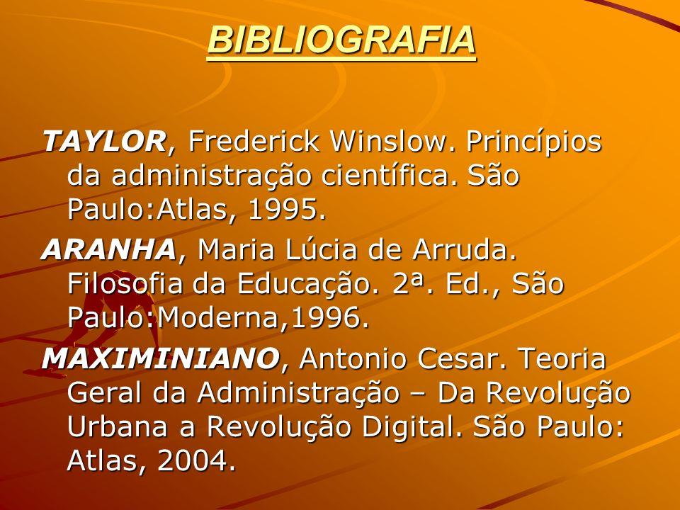 BIBLIOGRAFIA TAYLOR, Frederick Winslow. Princípios da administração científica. São Paulo:Atlas, 1995. ARANHA, Maria Lúcia de Arruda. Filosofia da Edu