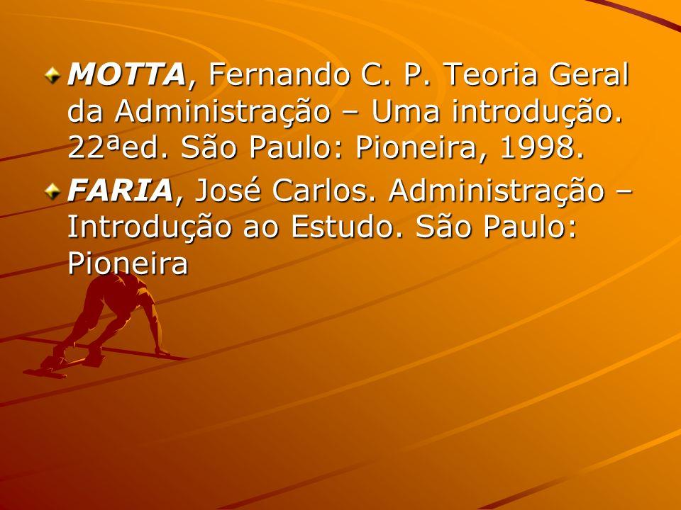 MOTTA, Fernando C. P. Teoria Geral da Administração – Uma introdução. 22ªed. São Paulo: Pioneira, 1998. FARIA, José Carlos. Administração – Introdução