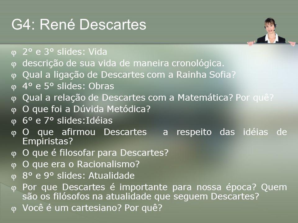 G4: René Descartes 2° e 3° slides: Vida descrição de sua vida de maneira cronológica. Qual a ligação de Descartes com a Rainha Sofia? 4° e 5° slides:
